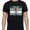 You say DAD BOD, I say FATHER FIGURE / Novelty T-Shirt /T-Shirt for Dad/ FATHER'S DAY GIFT  by Little Lion Cub Studio